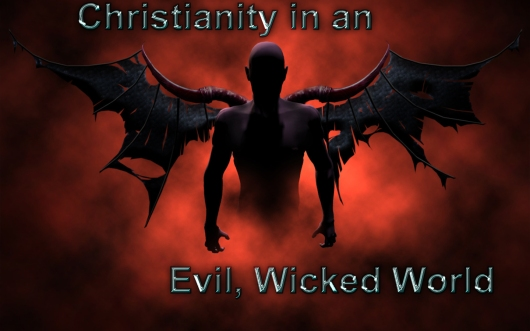 Christianity in an evil wicked world